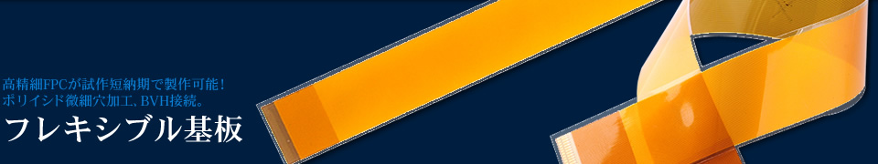 高精細FPCが試作短納期で製作可能! ポリイシド微細穴加工、BVH接続。 フレキシブル基板