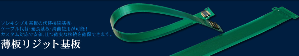 フレキシブル基板の代替接続基板・ ケーブル代替・延長基板・湾曲使用が可能! カスタム対応で安価、且つ確実な接続を確保できます。 薄板リジット基板
