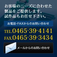 お客様のニーズに合わせた製品をご提供します。試作品もお任せ下さい。お電話・FAXからのお問い合わせ TEL.0465-39-4141 FAX.0465-39-3434 メールからのお問い合わせ